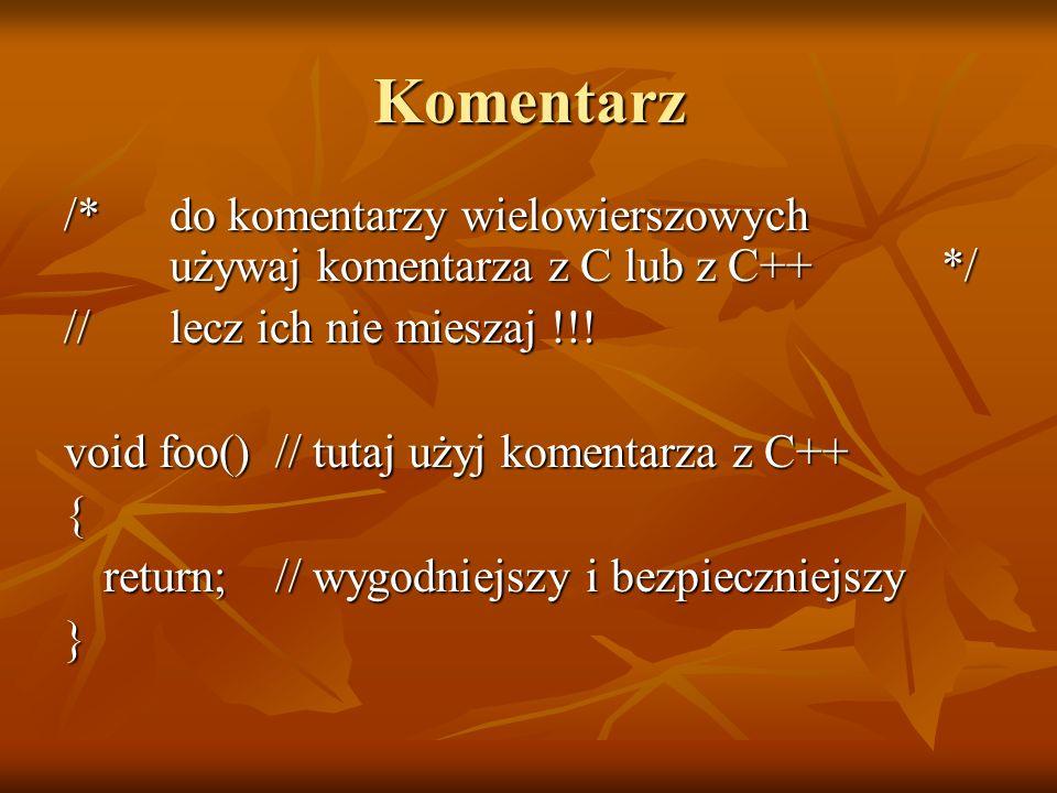 Komentarz /* do komentarzy wielowierszowych używaj komentarza z C lub z C++ */ // lecz ich nie mieszaj !!! void foo()// tutaj użyj komentarza z C++ {