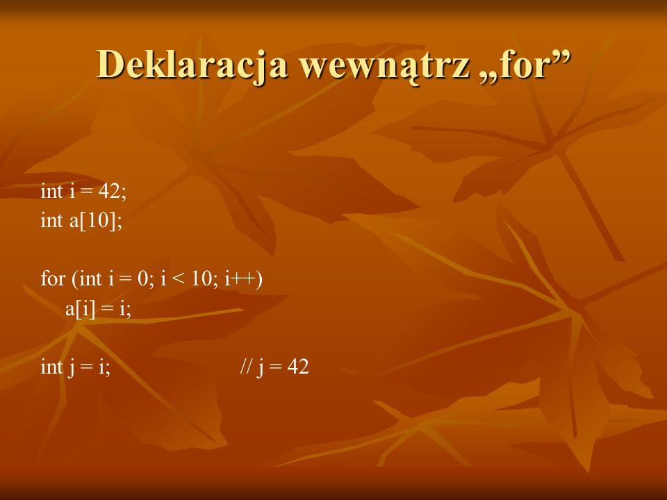 Deklaracja wewnątrz for int i = 42; int a[10]; for (int i = 0; i < 10; i++) a[i] = i; int j = i; // j = 42