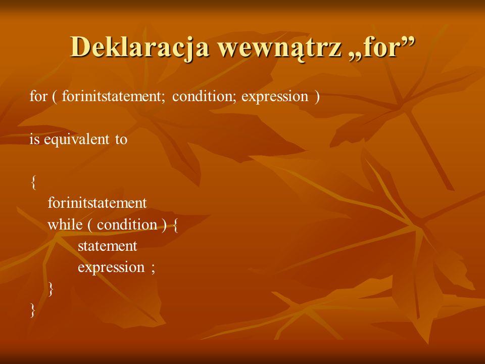 Deklaracja wewnątrz for for ( forinitstatement; condition; expression ) is equivalent to { forinitstatement while ( condition ) { statement expression