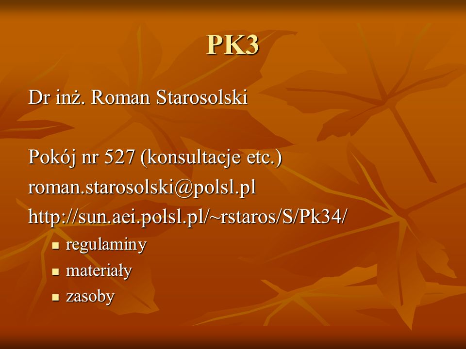 PK3 Dr inż. Roman Starosolski Pokój nr 527 (konsultacje etc.) roman.starosolski@polsl.pl http://sun.aei.polsl.pl/~rstaros/S/Pk34/ regulaminy regulamin