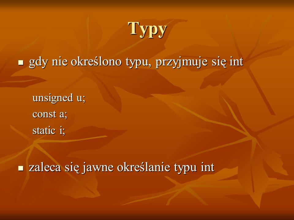 Typy gdy nie określono typu, przyjmuje się int gdy nie określono typu, przyjmuje się int unsigned u; const a; static i; zaleca się jawne określanie ty