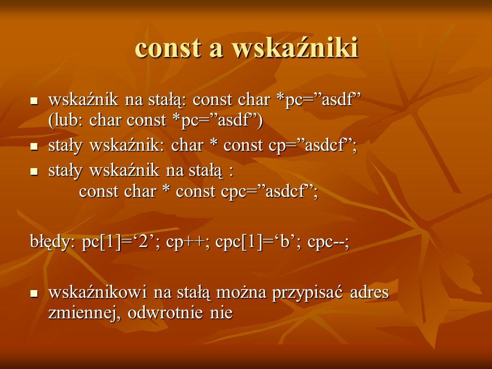const a wskaźniki wskaźnik na stałą: const char *pc=asdf (lub: char const *pc=asdf) wskaźnik na stałą: const char *pc=asdf (lub: char const *pc=asdf)