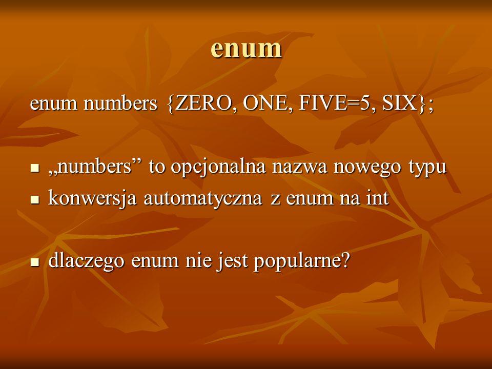 enum enum numbers {ZERO, ONE, FIVE=5, SIX}; numbers to opcjonalna nazwa nowego typu numbers to opcjonalna nazwa nowego typu konwersja automatyczna z e