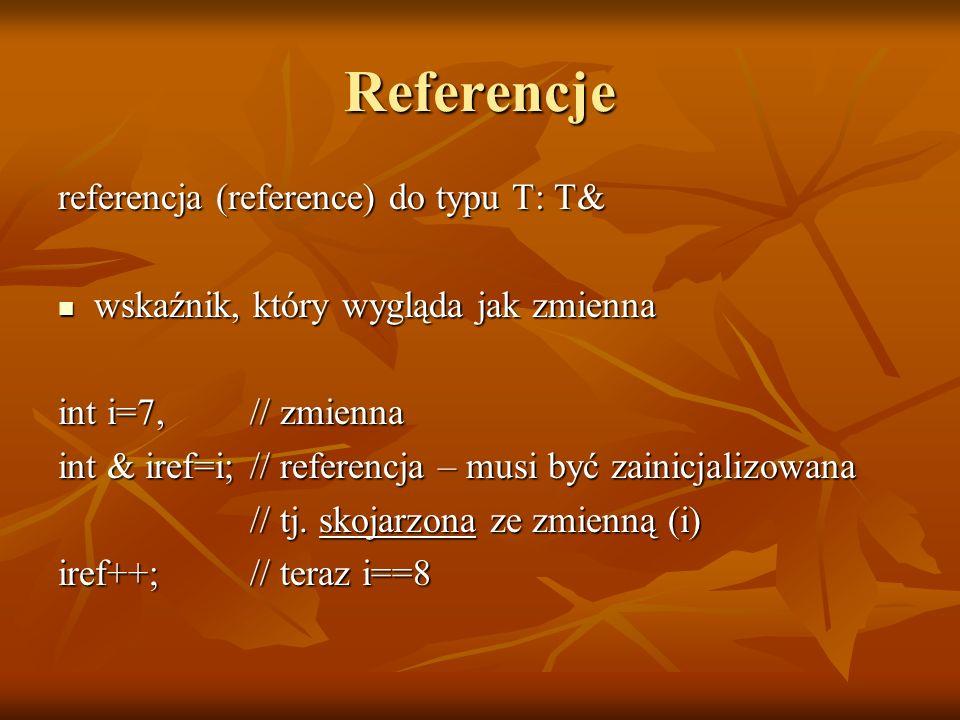 Referencje referencja (reference) do typu T: T& wskaźnik, który wygląda jak zmienna wskaźnik, który wygląda jak zmienna int i=7, // zmienna int & iref