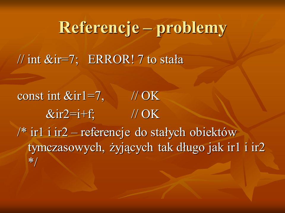Referencje – problemy // int &ir=7; ERROR! 7 to stała const int &ir1=7, // OK &ir2=i+f; // OK /* ir1 i ir2 – referencje do stałych obiektów tymczasowy