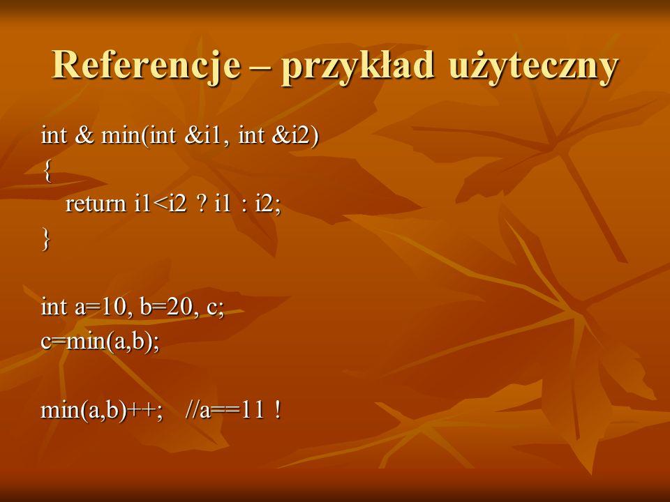 Referencje – przykład użyteczny int & min(int &i1, int &i2) { return i1<i2 ? i1 : i2; } int a=10, b=20, c; c=min(a,b); min(a,b)++; //a==11 !