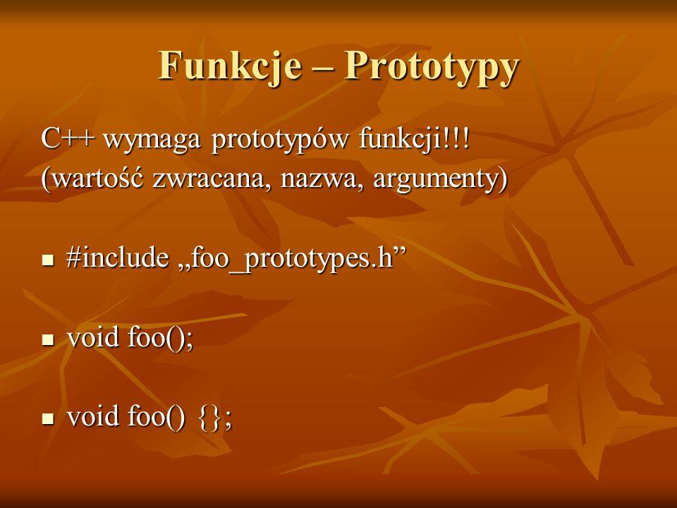 Funkcje – Prototypy C++ wymaga prototypów funkcji!!! (wartość zwracana, nazwa, argumenty) #include foo_prototypes.h #include foo_prototypes.h void foo