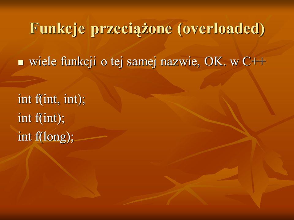 Funkcje przeciążone (overloaded) wiele funkcji o tej samej nazwie, OK. w C++ wiele funkcji o tej samej nazwie, OK. w C++ int f(int, int); int f(int);