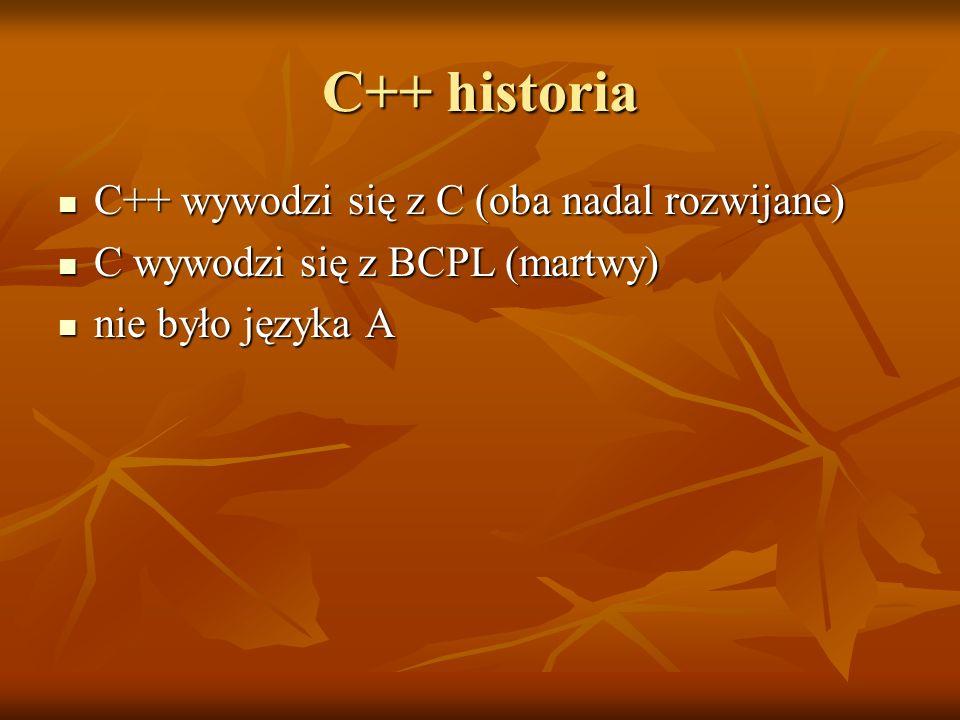 C++ historia C++ wywodzi się z C (oba nadal rozwijane) C++ wywodzi się z C (oba nadal rozwijane) C wywodzi się z BCPL (martwy) C wywodzi się z BCPL (m