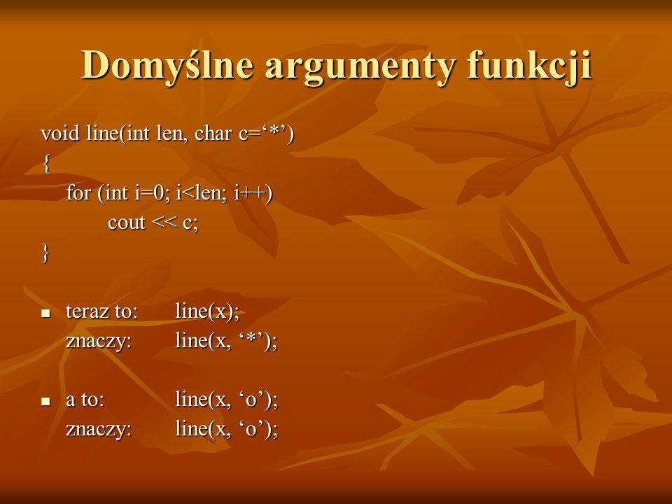 Domyślne argumenty funkcji void line(int len, char c=*) { for (int i=0; i<len; i++) cout << c; } teraz to: line(x); teraz to: line(x); znaczy:line(x,