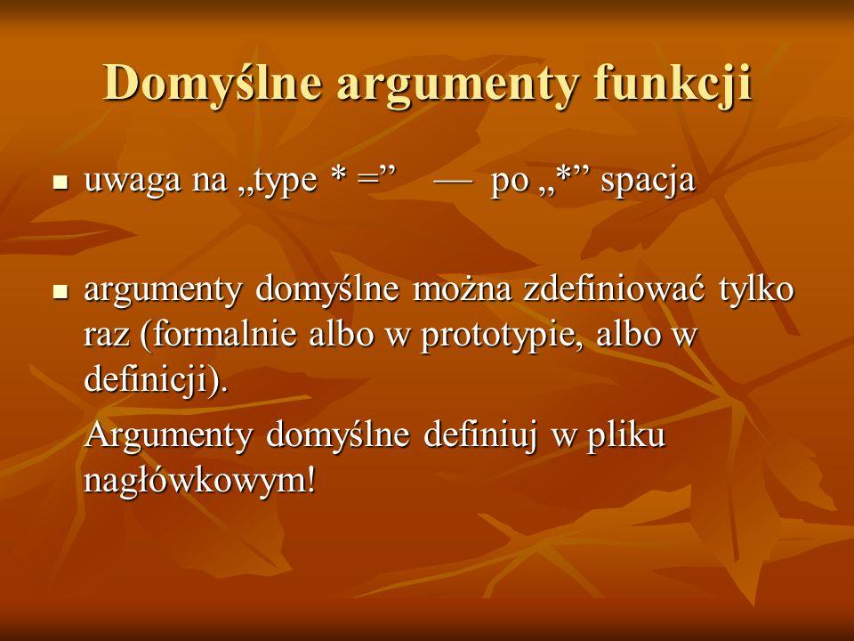 Domyślne argumenty funkcji uwaga na type * = po * spacja uwaga na type * = po * spacja argumenty domyślne można zdefiniować tylko raz (formalnie albo