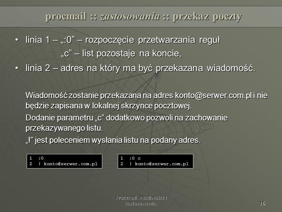 Procmail. Możliwości i zastosowania. 16 procmail :: zastosowania :: przekaz poczty linia 1 – :0 – rozpoczęcie przetwarzania regułlinia 1 – :0 – rozpoc