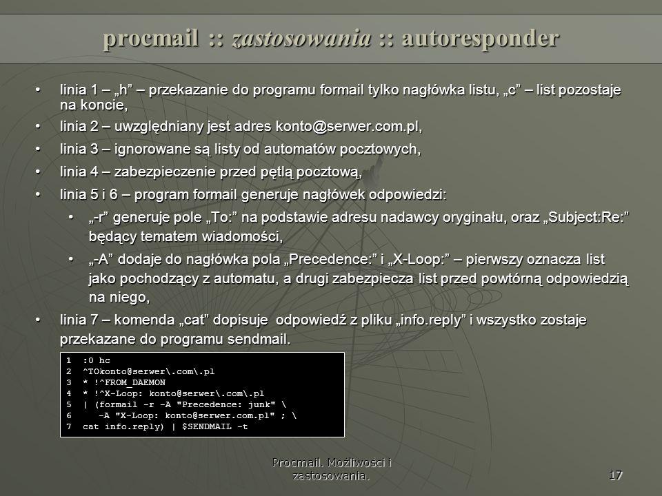 Procmail. Możliwości i zastosowania. 17 procmail :: zastosowania :: autoresponder linia 1 – h – przekazanie do programu formail tylko nagłówka listu,