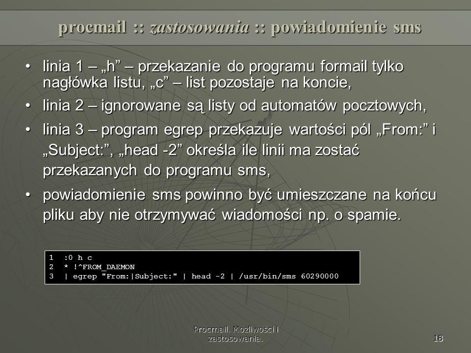 Procmail. Możliwości i zastosowania. 18 procmail :: zastosowania :: powiadomienie sms linia 1 – h – przekazanie do programu formail tylko nagłówka lis
