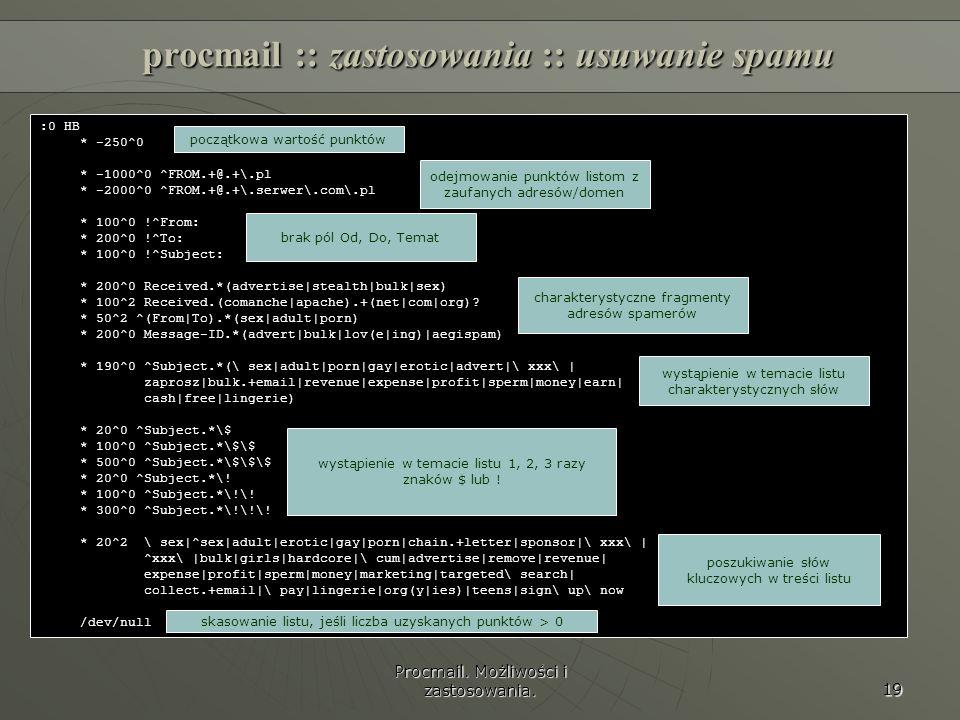 Procmail. Możliwości i zastosowania. 19 procmail :: zastosowania :: usuwanie spamu :0 HB * -250^0 * -1000^0 ^FROM.+@.+\.pl * -2000^0 ^FROM.+@.+\.serwe
