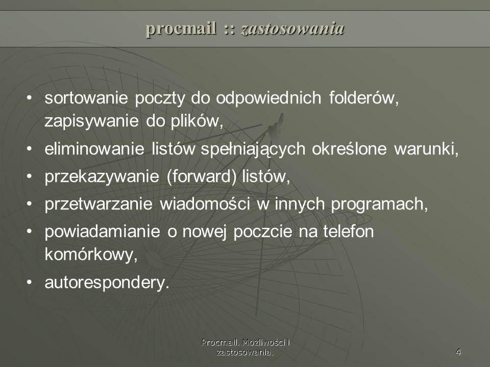 Procmail. Możliwości i zastosowania. 4 procmail :: zastosowania sortowanie poczty do odpowiednich folderów, zapisywanie do plików, eliminowanie listów