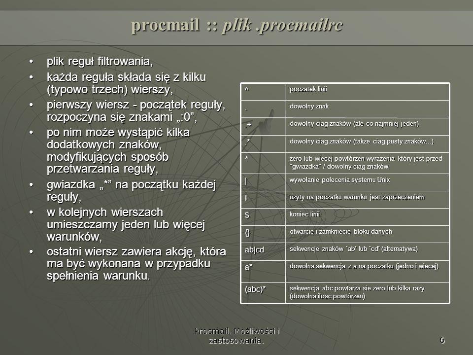 Procmail. Możliwości i zastosowania. 6 procmail :: plik.procmailrc plik reguł filtrowania,plik reguł filtrowania, każda reguła składa się z kilku (typ