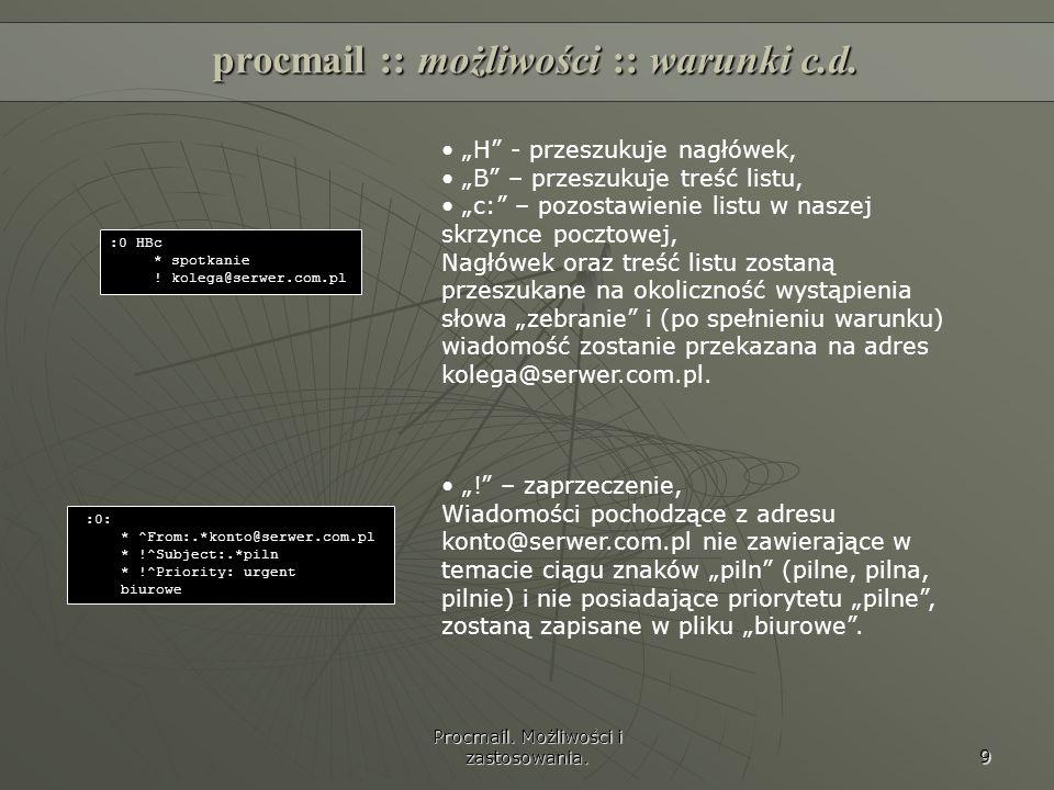 Procmail. Możliwości i zastosowania. 9 procmail :: możliwości :: warunki c.d. :0 HBc * spotkanie ! kolega@serwer.com.pl H - przeszukuje nagłówek, B –