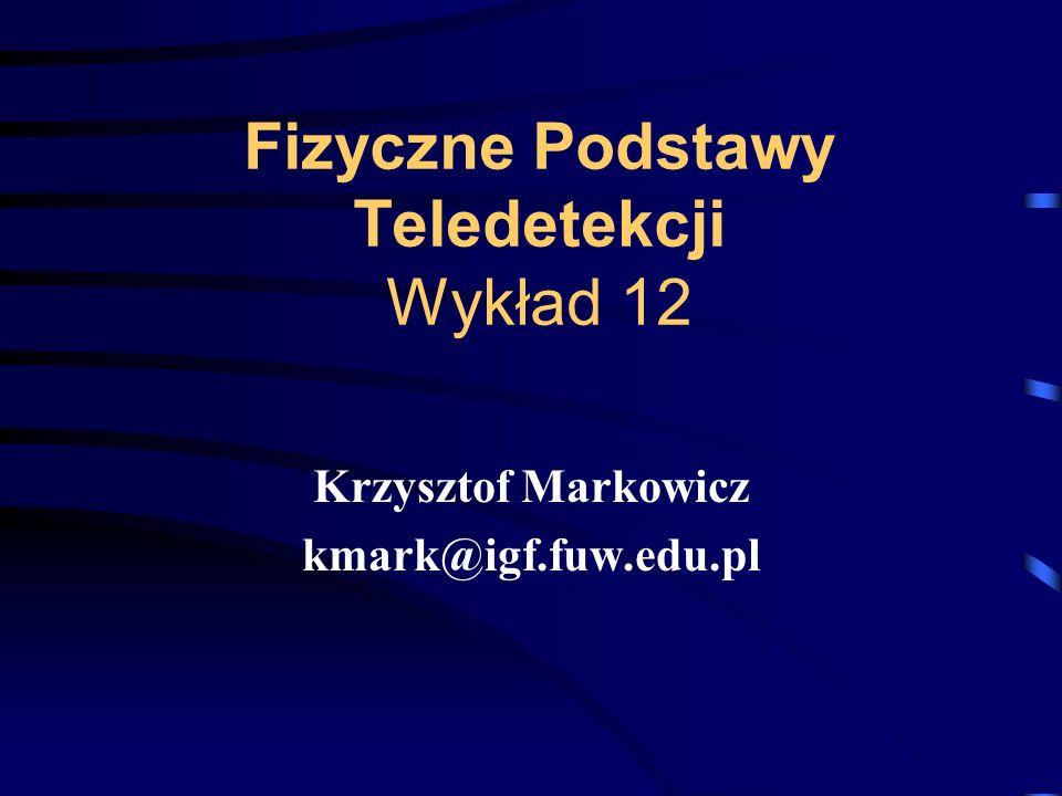Fizyczne Podstawy Teledetekcji Wykład 12 Krzysztof Markowicz kmark@igf.fuw.edu.pl