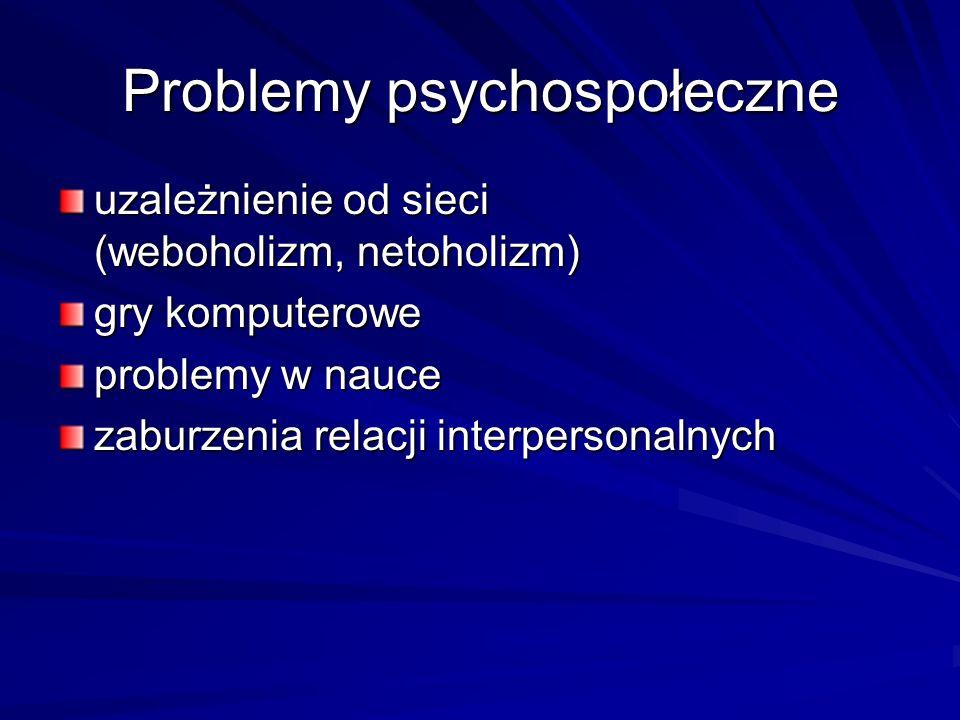 Problemy psychospołeczne uzależnienie od sieci (weboholizm, netoholizm) gry komputerowe problemy w nauce zaburzenia relacji interpersonalnych