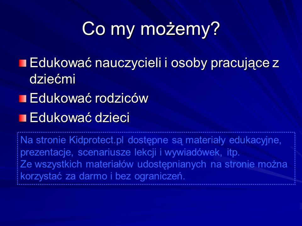 Co my możemy? Edukować nauczycieli i osoby pracujące z dziećmi Edukować rodziców Edukować dzieci Na stronie Kidprotect.pl dostępne są materiały edukac