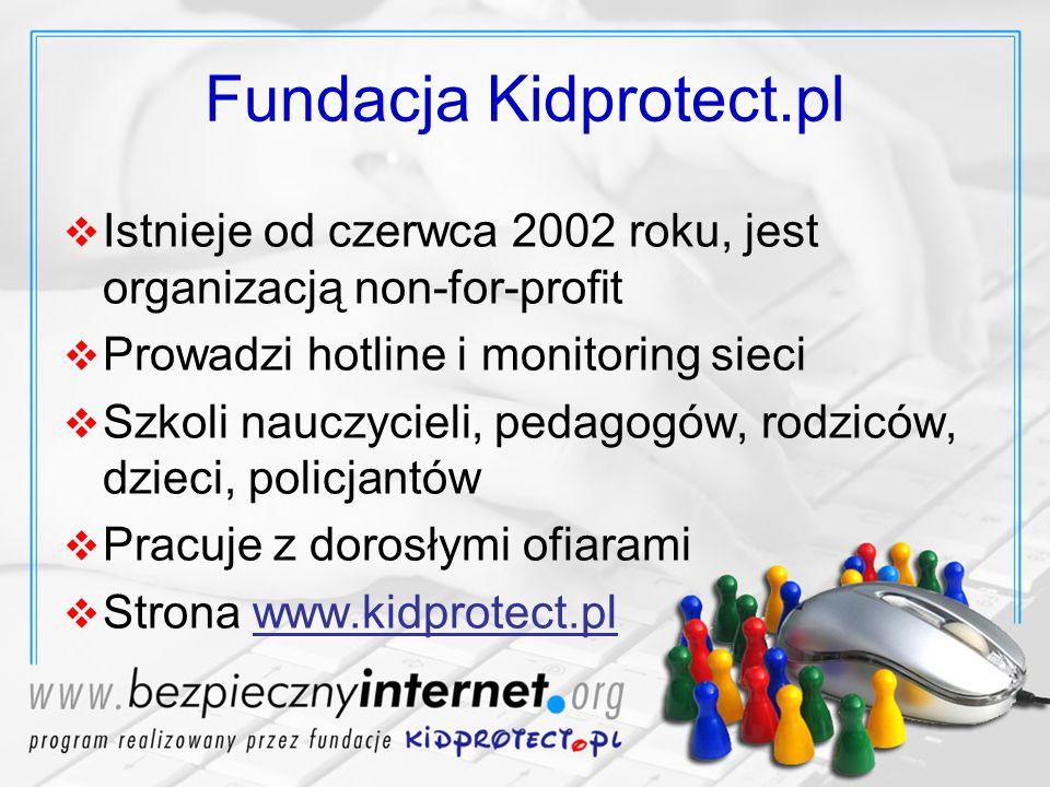 Fundacja Kidprotect.pl Istnieje od czerwca 2002 roku, jest organizacją non-for-profit Prowadzi hotline i monitoring sieci Szkoli nauczycieli, pedagogó