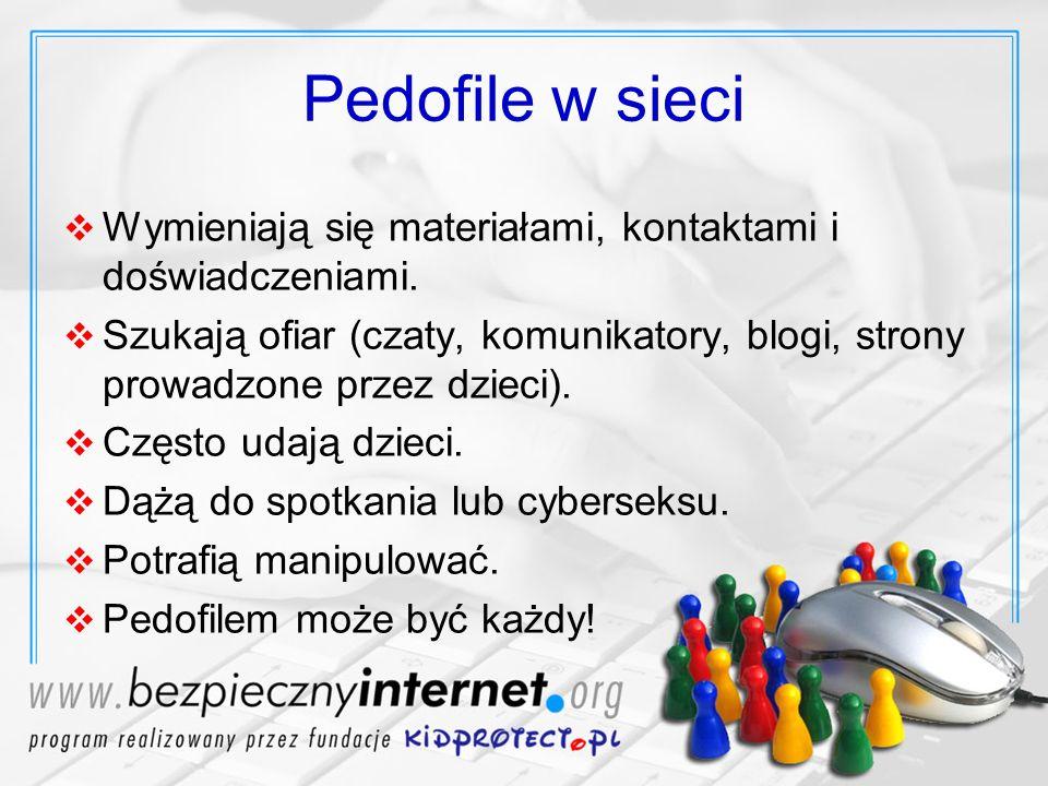 Pedofile w sieci Wymieniają się materiałami, kontaktami i doświadczeniami. Szukają ofiar (czaty, komunikatory, blogi, strony prowadzone przez dzieci).
