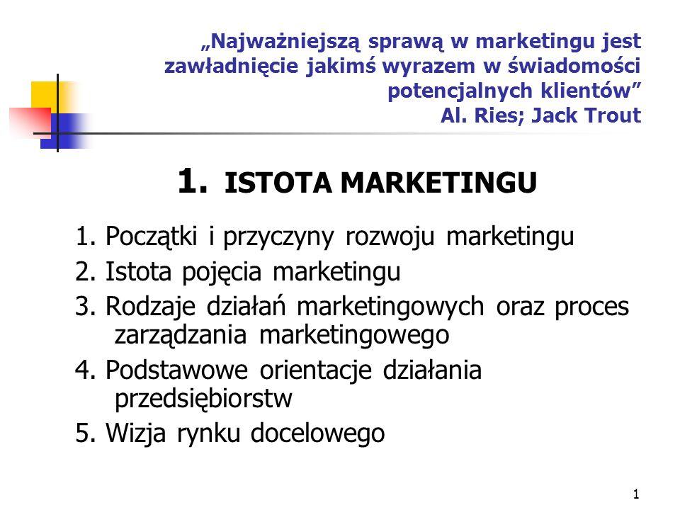 1 1. ISTOTA MARKETINGU 1. Początki i przyczyny rozwoju marketingu 2. Istota pojęcia marketingu 3. Rodzaje działań marketingowych oraz proces zarządzan