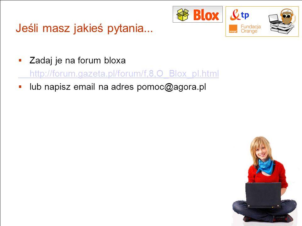 Jeśli masz jakieś pytania... Zadaj je na forum bloxa http://forum.gazeta.pl/forum/f,8,O_Blox_pl.html lub napisz email na adres pomoc@agora.pl 11