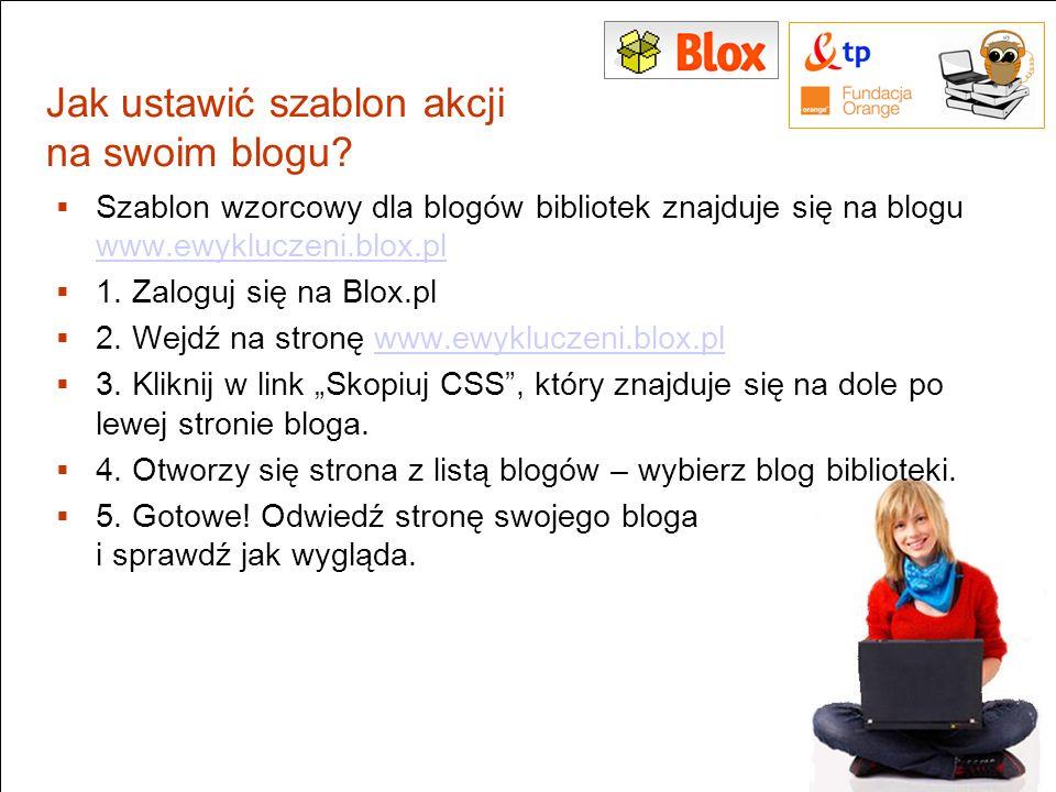 Jak ustawić szablon akcji na swoim blogu? Szablon wzorcowy dla blogów bibliotek znajduje się na blogu www.ewykluczeni.blox.pl www.ewykluczeni.blox.pl