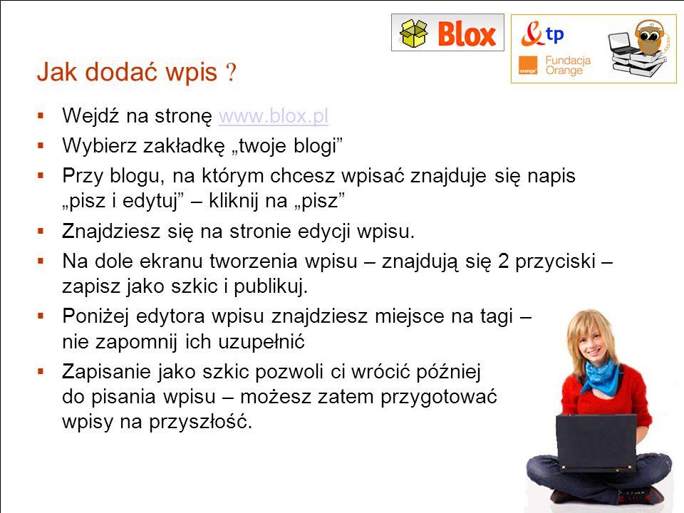 Jak dodać wpis ? Wejdź na stronę www.blox.plwww.blox.pl Wybierz zakładkę twoje blogi Przy blogu, na którym chcesz wpisać znajduje się napis pisz i edy