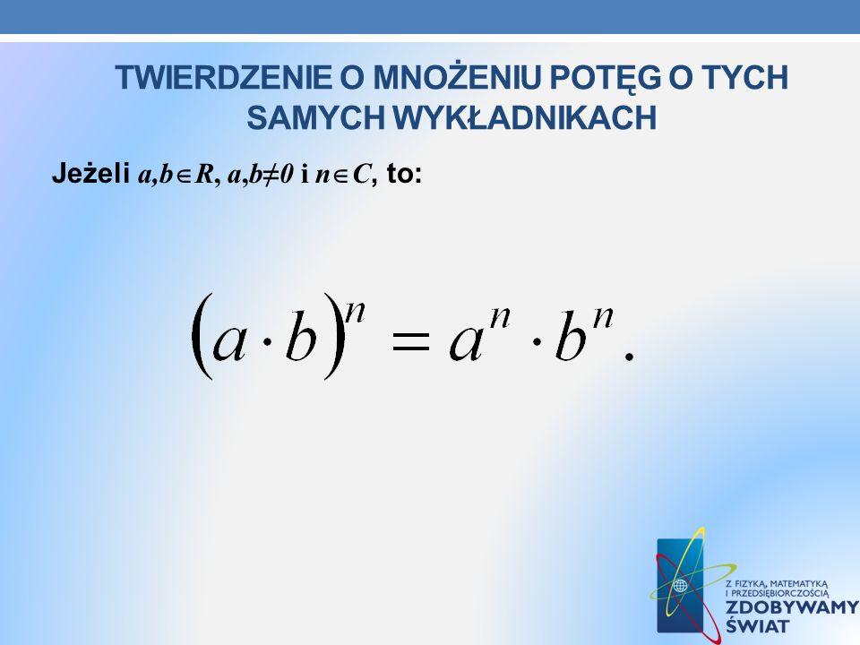 TWIERDZENIE O MNOŻENIU POTĘG O TYCH SAMYCH WYKŁADNIKACH Jeżeli a,b R, a,b0 i n C, to: