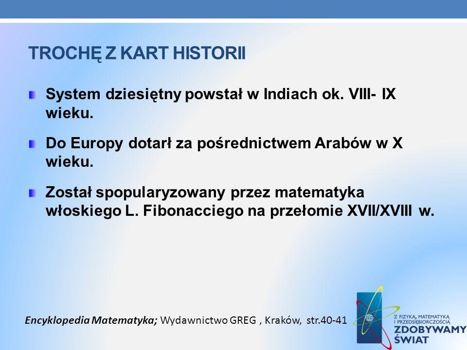 TROCHĘ Z KART HISTORII System dziesiętny powstał w Indiach ok. VIII- IX wieku. Do Europy dotarł za pośrednictwem Arabów w X wieku. Został spopularyzow