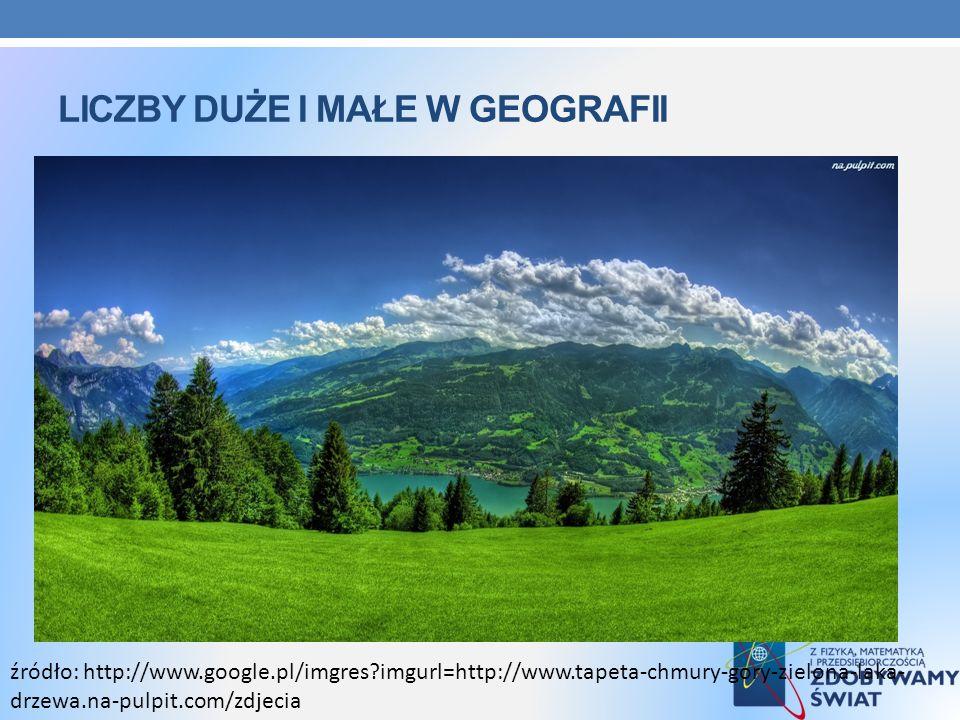 LICZBY DUŻE I MAŁE W GEOGRAFII źródło: http://www.google.pl/imgres?imgurl=http://www.tapeta-chmury-gory-zielona-laka- drzewa.na-pulpit.com/zdjecia