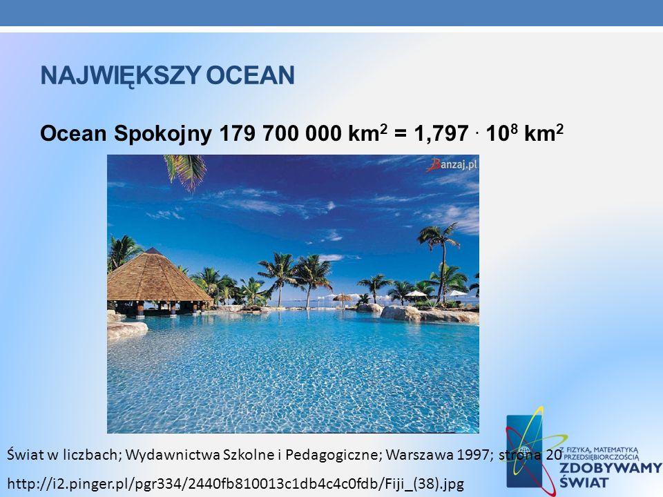 NAJWIĘKSZY OCEAN Ocean Spokojny 179 700 000 km 2 = 1,797. 10 8 km 2 Świat w liczbach; Wydawnictwa Szkolne i Pedagogiczne; Warszawa 1997; strona 20 htt
