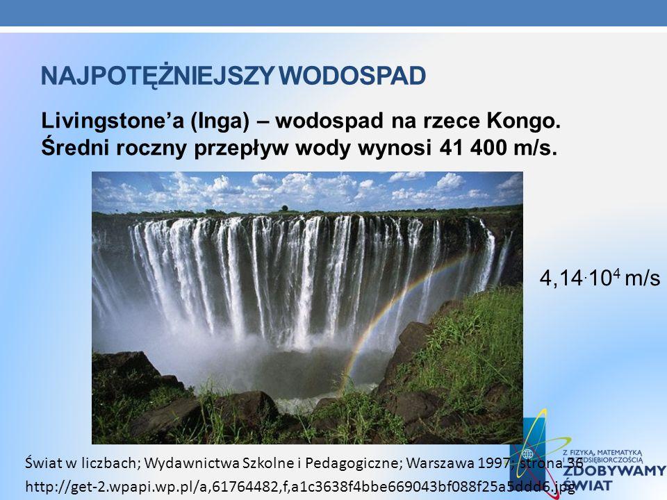 NAJPOTĘŻNIEJSZY WODOSPAD Livingstonea (Inga) – wodospad na rzece Kongo. Średni roczny przepływ wody wynosi 41 400 m/s. Świat w liczbach; Wydawnictwa S