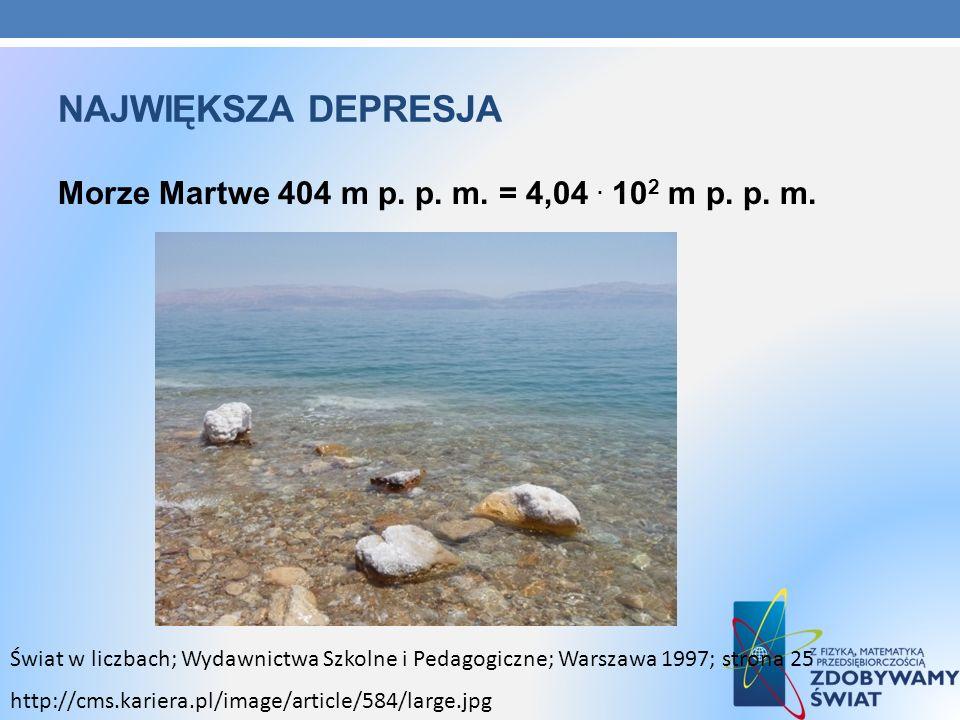 NAJWIĘKSZA DEPRESJA Morze Martwe 404 m p. p. m. = 4,04. 10 2 m p. p. m. Świat w liczbach; Wydawnictwa Szkolne i Pedagogiczne; Warszawa 1997; strona 25