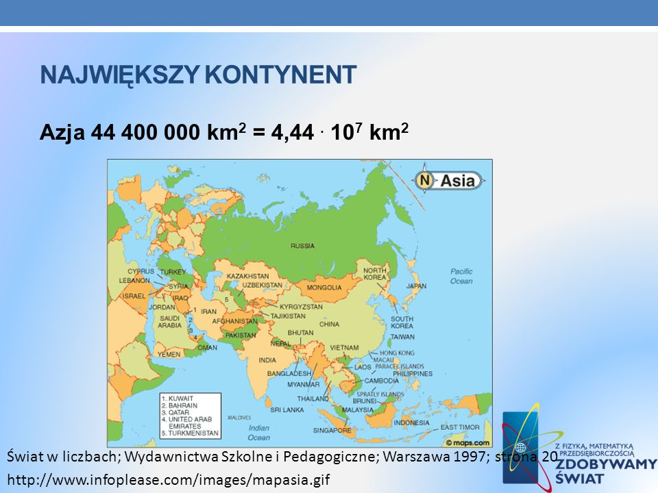 NAJWIĘKSZY KONTYNENT Azja 44 400 000 km 2 = 4,44. 10 7 km 2 Świat w liczbach; Wydawnictwa Szkolne i Pedagogiczne; Warszawa 1997; strona 20 http://www.