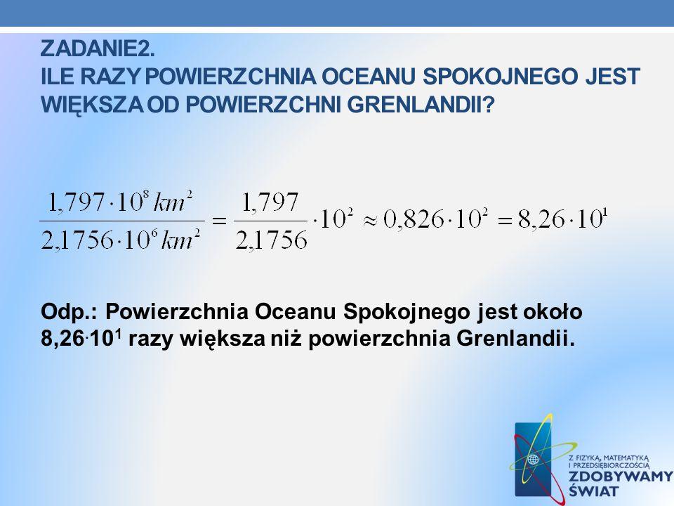 ZADANIE2. ILE RAZY POWIERZCHNIA OCEANU SPOKOJNEGO JEST WIĘKSZA OD POWIERZCHNI GRENLANDII? Odp.: Powierzchnia Oceanu Spokojnego jest około 8,26. 10 1 r