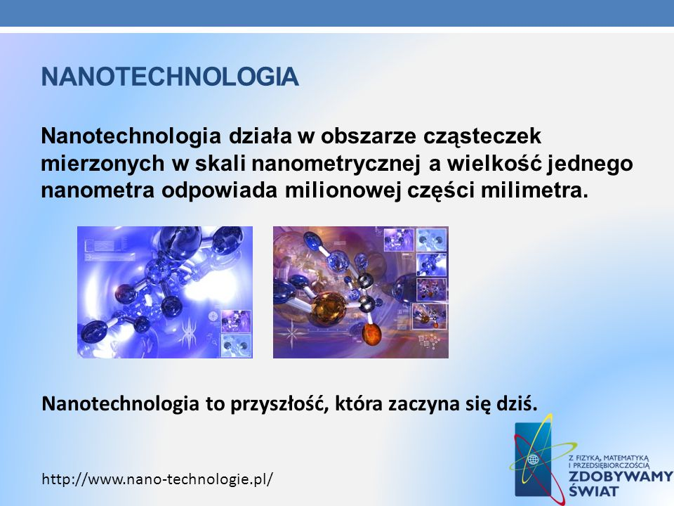 NANOTECHNOLOGIA Nanotechnologia działa w obszarze cząsteczek mierzonych w skali nanometrycznej a wielkość jednego nanometra odpowiada milionowej częśc