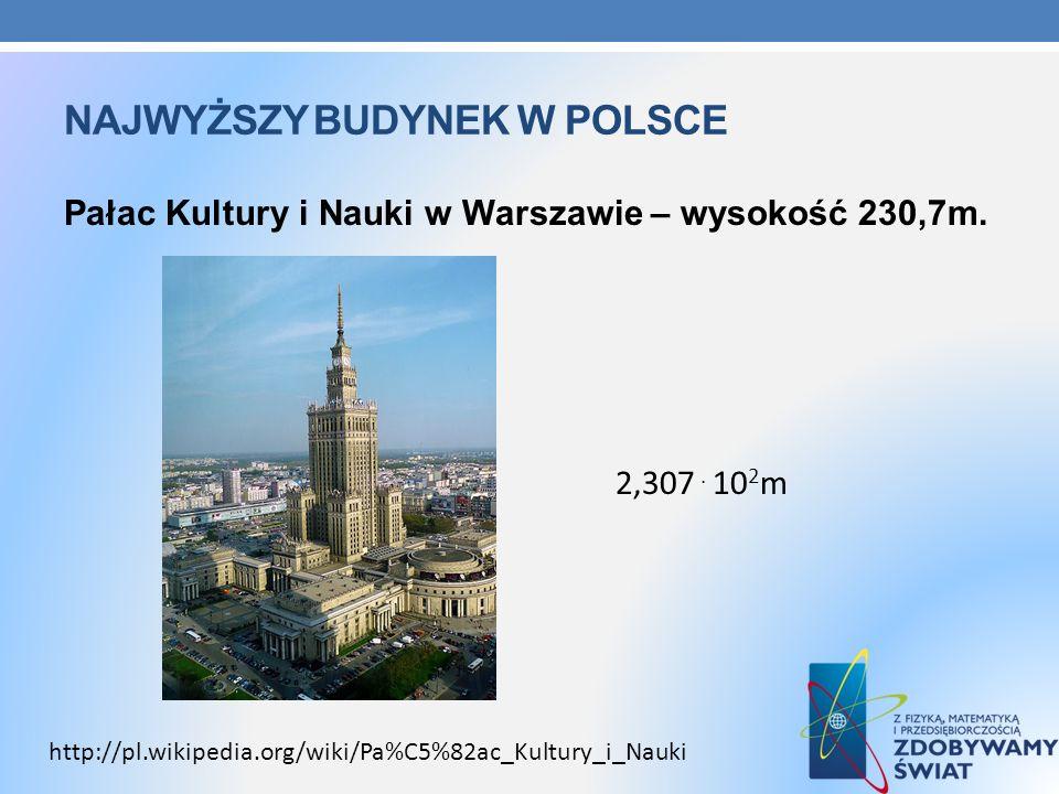 NAJWYŻSZY BUDYNEK W POLSCE Pałac Kultury i Nauki w Warszawie – wysokość 230,7m. 2,307. 10 2 m http://pl.wikipedia.org/wiki/Pa%C5%82ac_Kultury_i_Nauki