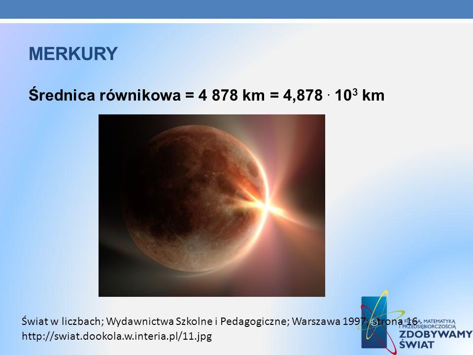 MERKURY Średnica równikowa = 4 878 km = 4,878. 10 3 km http://swiat.dookola.w.interia.pl/11.jpg Świat w liczbach; Wydawnictwa Szkolne i Pedagogiczne;