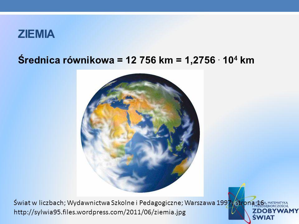 ZIEMIA Średnica równikowa = 12 756 km = 1,2756. 10 4 km http://sylwia95.files.wordpress.com/2011/06/ziemia.jpg Świat w liczbach; Wydawnictwa Szkolne i