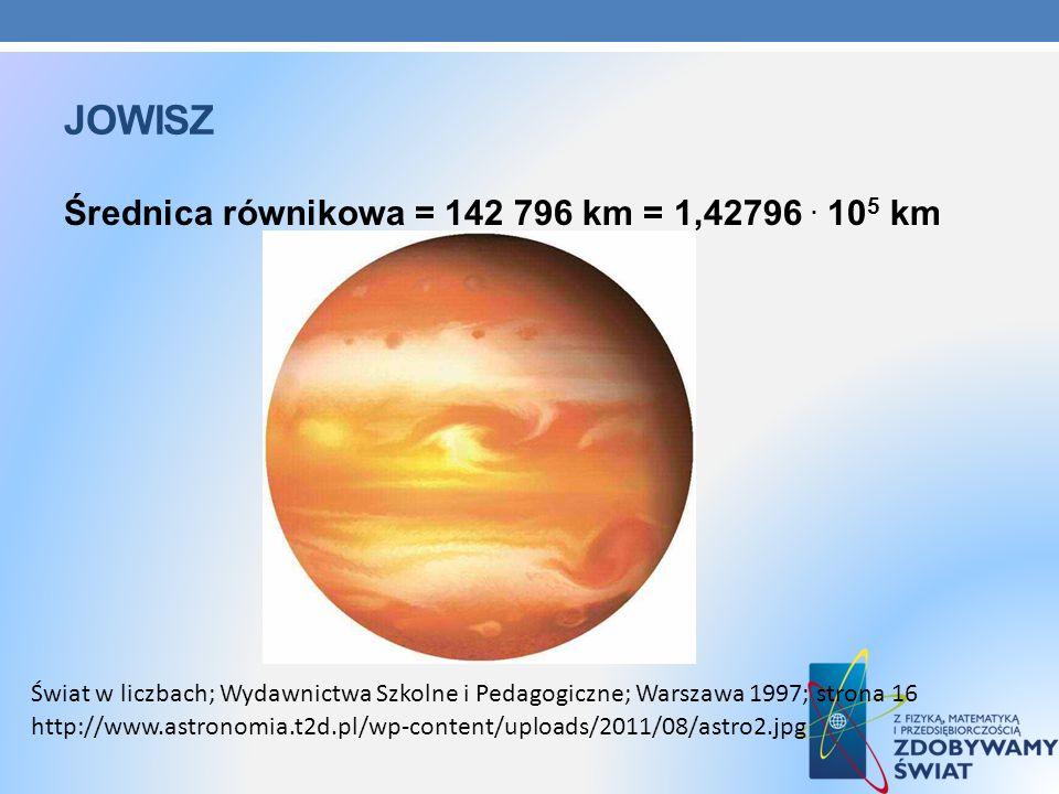 JOWISZ Średnica równikowa = 142 796 km = 1,42796. 10 5 km http://www.astronomia.t2d.pl/wp-content/uploads/2011/08/astro2.jpg Świat w liczbach; Wydawni