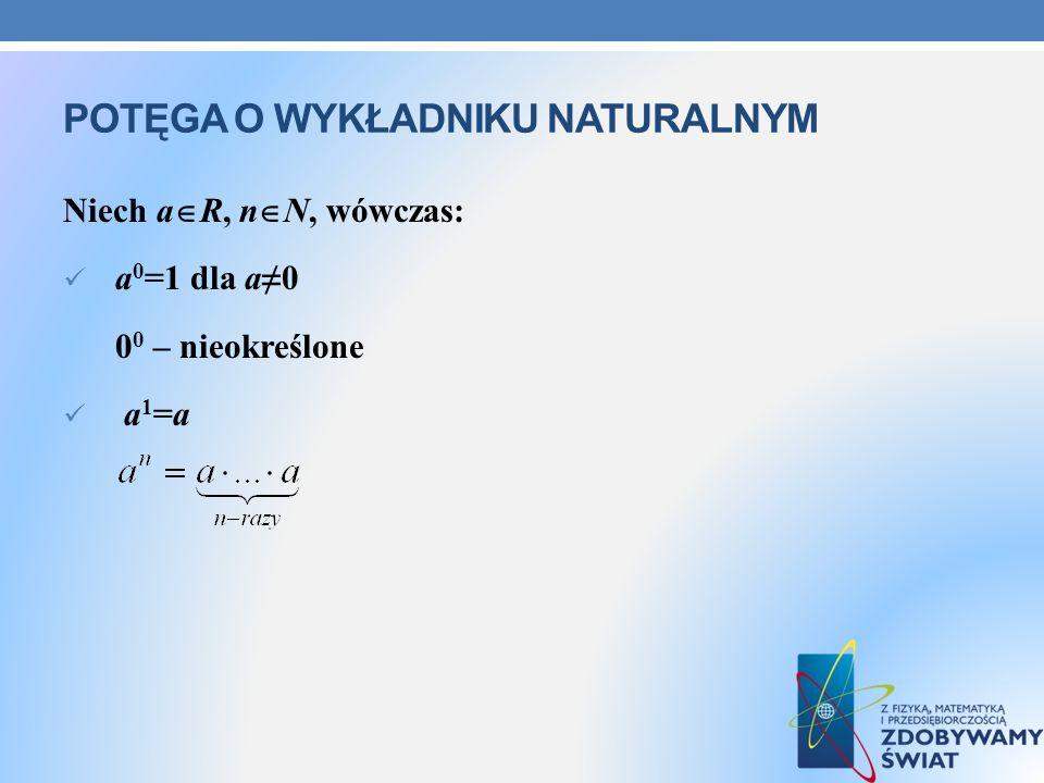 POTĘGA O WYKŁADNIKU NATURALNYM Niech a R, n N, wówczas: a 0 =1 dla a0 0 0 – nieokreślone a 1 =a
