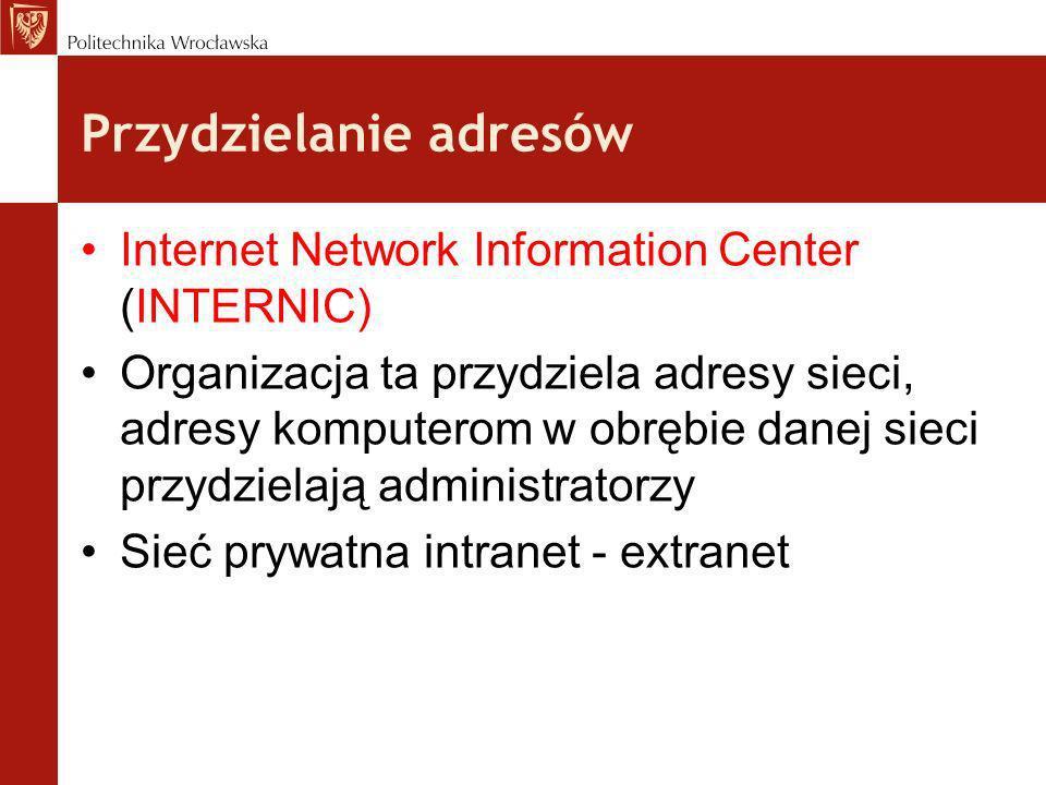 Przydzielanie adresów Internet Network Information Center (INTERNIC) Organizacja ta przydziela adresy sieci, adresy komputerom w obrębie danej sieci p