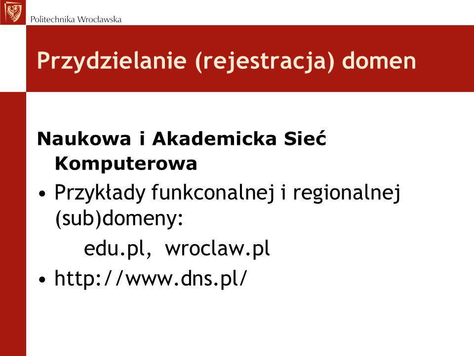 Przydzielanie (rejestracja) domen Naukowa i Akademicka Sieć Komputerowa Przykłady funkconalnej i regionalnej (sub)domeny: edu.pl, wroclaw.pl http://ww