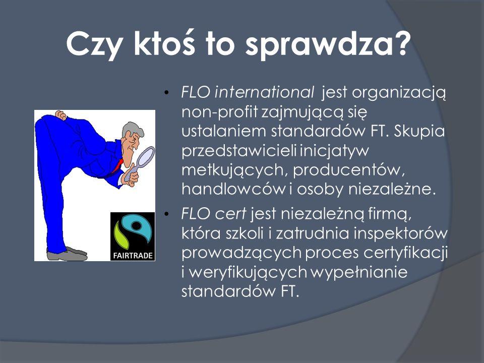 Czy ktoś to sprawdza? FLO international jest organizacją non-profit zajmującą się ustalaniem standardów FT. Skupia przedstawicieli inicjatyw metkujący