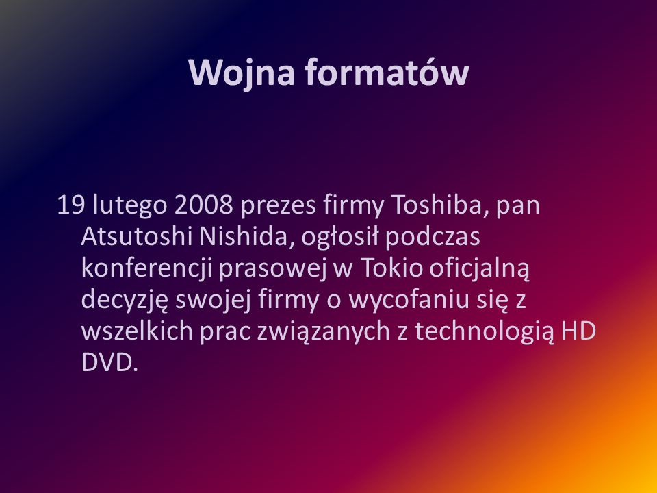 Wojna formatów 19 lutego 2008 prezes firmy Toshiba, pan Atsutoshi Nishida, ogłosił podczas konferencji prasowej w Tokio oficjalną decyzję swojej firmy
