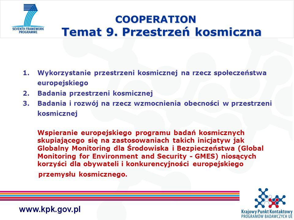 www.kpk.gov.pl COOPERATION Temat 9. Przestrzeń kosmiczna 1.Wykorzystanie przestrzeni kosmicznej na rzecz społeczeństwa europejskiego 2.Badania przestr